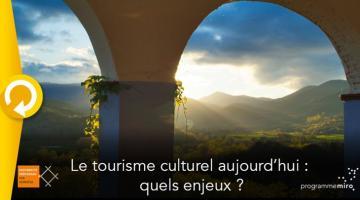 Le tourisme culturel aujourd'hui : quels enjeux ?